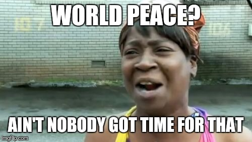 Aint Nobody Got Time For That Meme | WORLD PEACE? AIN'T NOBODY GOT TIME FOR THAT | image tagged in memes,aint nobody got time for that | made w/ Imgflip meme maker
