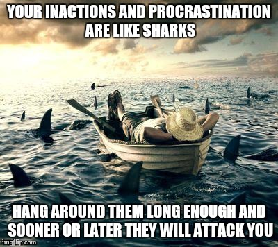 Inactions and Procrastination | YOUR INACTIONS AND PROCRASTINATION ARE LIKE SHARKS HANG AROUND THEM LONG ENOUGH AND SOONER OR LATER THEY WILL ATTACK YOU | image tagged in motivation,motivators | made w/ Imgflip meme maker