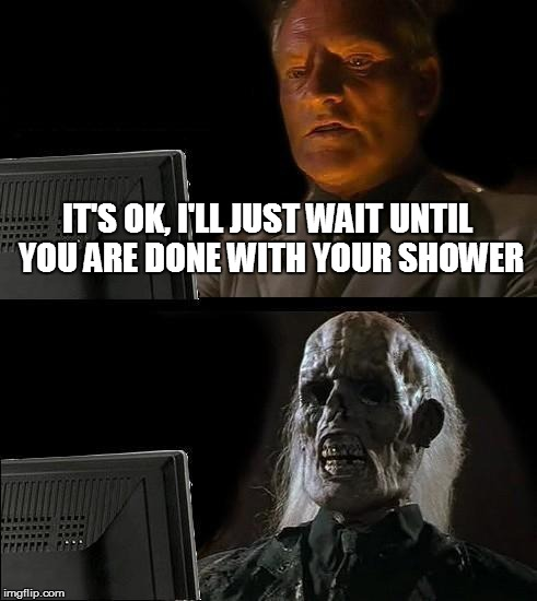 Waiting 'til my wife is finished... | IT'S OK, I'LL JUST WAIT UNTIL YOU ARE DONE WITH YOUR SHOWER | image tagged in memes,ill just wait here,shower,waiting | made w/ Imgflip meme maker