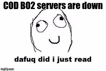 Dafuq Did I Just Read | COD BO2 servers are down | image tagged in memes,dafuq did i just read | made w/ Imgflip meme maker