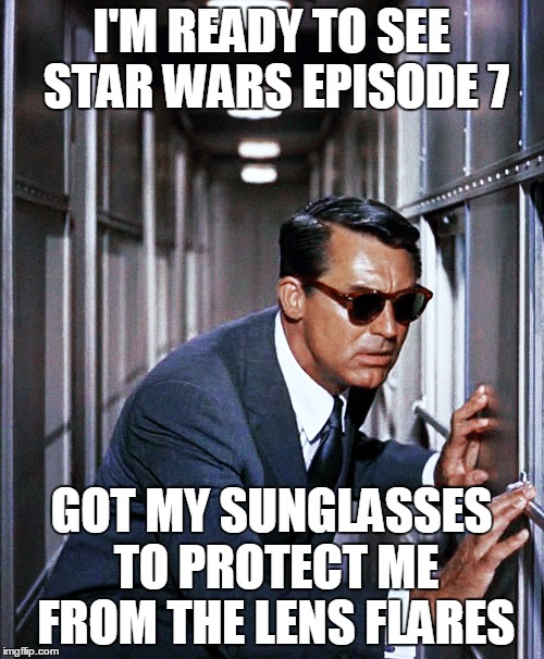 I'M READY TO SEE STAR WARS EPISODE 7 GOT MY SUNGLASSES TO PROTECT ME FROM THE LENS FLARES | made w/ Imgflip meme maker
