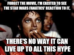 I'll watch the new Star Wars movie, when I can pay $5 and watch it in my living room, in my pajamas.  | FORGET THE MOVIE, I'M EXCITED TO SEE THE STAR WARS FANATICS' REACTION TO IT, THERE'S NO WAY IT CAN LIVE UP TO ALL THIS HYPE | image tagged in michael jackson popcorn 2 | made w/ Imgflip meme maker