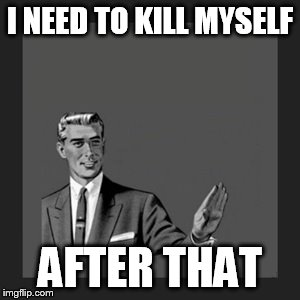 I NEED TO KILL MYSELF AFTER THAT | image tagged in memes,kill yourself guy | made w/ Imgflip meme maker