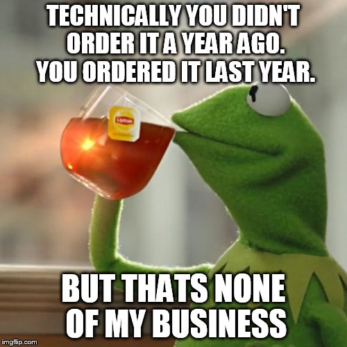 But Thats None Of My Business Meme | TECHNICALLY YOU DIDN'T ORDER IT A YEAR AGO. YOU ORDERED IT LAST YEAR. BUT THATS NONE OF MY BUSINESS | image tagged in memes,but thats none of my business,kermit the frog | made w/ Imgflip meme maker