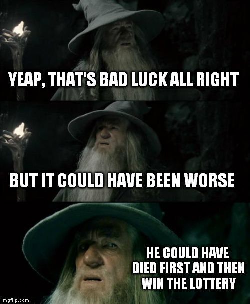 Confused Gandalf Meme | YEAP, THAT'S BAD LUCK ALL RIGHT BUT IT COULD HAVE BEEN WORSE HE COULD HAVE DIED FIRST AND THEN WIN THE LOTTERY | image tagged in memes,confused gandalf | made w/ Imgflip meme maker