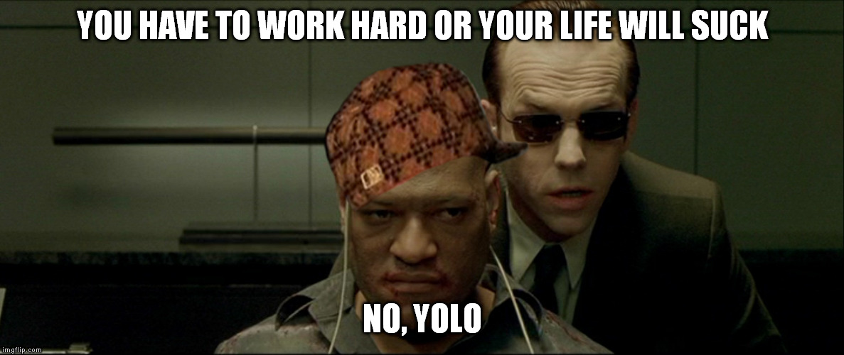Teaching 16 y/o is more or less like this... | YOU HAVE TO WORK HARD OR YOUR LIFE WILL SUCK NO, YOLO | image tagged in memes,morpheus,matrix,yolo | made w/ Imgflip meme maker