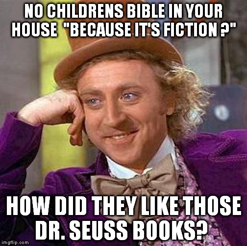 "Creepy Condescending Wonka Meme | NO CHILDRENS BIBLE IN YOUR HOUSE  ""BECAUSE IT'S FICTION ?"" HOW DID THEY LIKE THOSE DR. SEUSS BOOKS? 