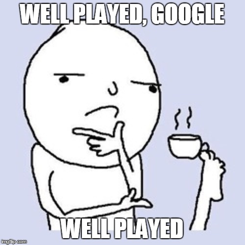 WELL PLAYED, GOOGLE WELL PLAYED | made w/ Imgflip meme maker