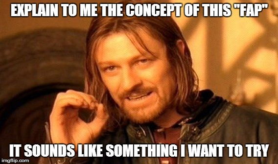 "One Does Not Simply Meme | EXPLAIN TO ME THE CONCEPT OF THIS ""FAP"" IT SOUNDS LIKE SOMETHING I WANT TO TRY 