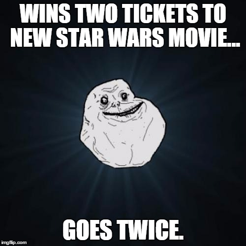 The loneliness is strong in this one. | WINS TWO TICKETS TO NEW STAR WARS MOVIE... GOES TWICE. | image tagged in memes,forever alone,star wars,movies,the force awakens | made w/ Imgflip meme maker