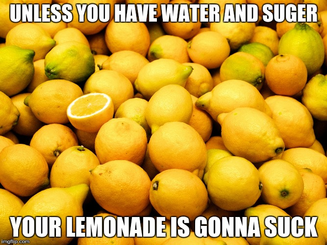 Lemons | UNLESS YOU HAVE WATER AND SUGER YOUR LEMONADE IS GONNA SUCK | image tagged in lemons | made w/ Imgflip meme maker