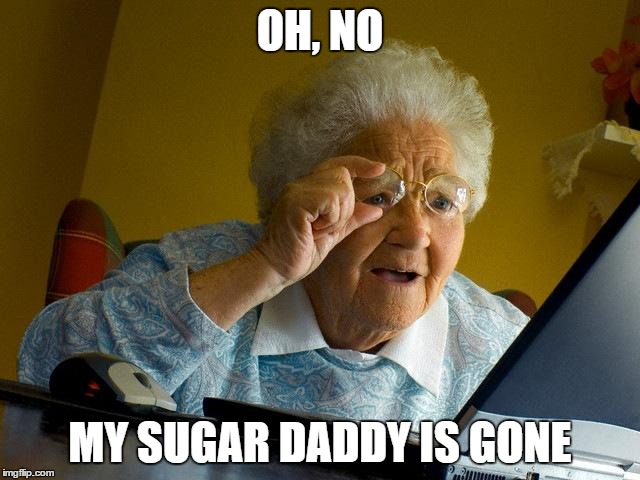 Grandma Finds The Internet Meme | OH, NO MY SUGAR DADDY IS GONE | image tagged in memes,grandma finds the internet | made w/ Imgflip meme maker