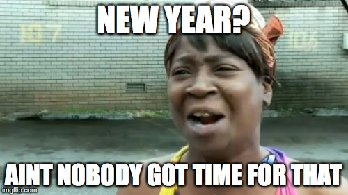 Aint Nobody Got Time For That Meme | NEW YEAR? AINT NOBODY GOT TIME FOR THAT | image tagged in memes,aint nobody got time for that | made w/ Imgflip meme maker