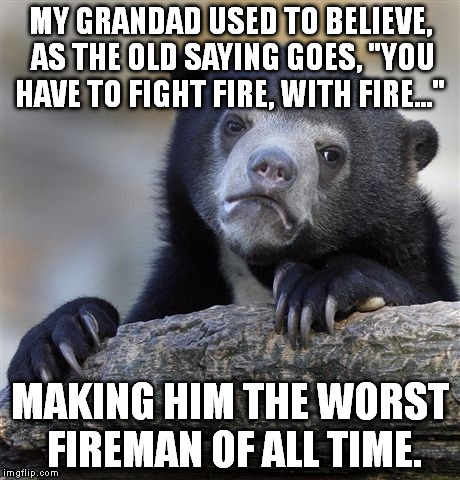 "Confession Bear Meme | MY GRANDAD USED TO BELIEVE, AS THE OLD SAYING GOES, ""YOU HAVE TO FIGHT FIRE, WITH FIRE..."" MAKING HIM THE WORST FIREMAN OF ALL TIME. 