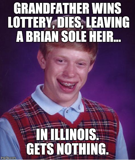 Bad Luck Brian Meme | GRANDFATHER WINS LOTTERY, DIES, LEAVING A BRIAN SOLE HEIR... IN ILLINOIS. GETS NOTHING. | image tagged in memes,bad luck brian | made w/ Imgflip meme maker