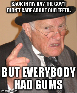 Back In My Day Meme | BACK IN MY DAY THE GOV'T DIDN'T CARE ABOUT OUR TEETH.. BUT EVERYBODY HAD GUMS | image tagged in memes,back in my day | made w/ Imgflip meme maker