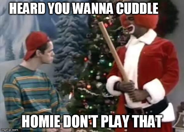 Homie the clown | HEARD YOU WANNA CUDDLE HOMIE DON'T PLAY THAT | image tagged in homie the clown | made w/ Imgflip meme maker