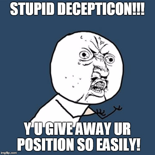 Y U No Meme | STUPID DECEPTICON!!! Y U GIVE AWAY UR POSITION SO EASILY! | image tagged in memes,y u no | made w/ Imgflip meme maker