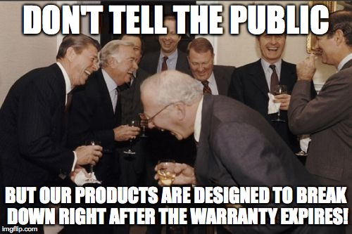 Warranties In A Nutshell | DON'T TELL THE PUBLIC BUT OUR PRODUCTS ARE DESIGNED TO BREAK DOWN RIGHT AFTER THE WARRANTY EXPIRES! | image tagged in memes,laughing men in suits,warranty | made w/ Imgflip meme maker