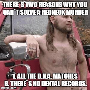 almost redneck | THERE`S TWO REASONS WHY YOU CAN`T SOLVE A REDNECK MURDER 1. ALL THE D.N.A. MATCHES B. THERE`S NO DENTAL RECORDS. | image tagged in almost redneck | made w/ Imgflip meme maker