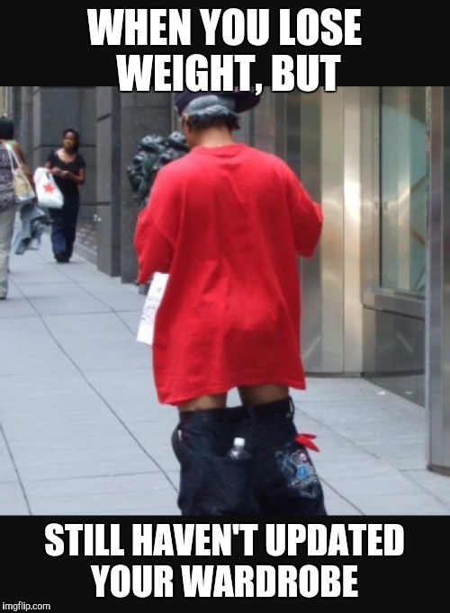 WHEN YOU LOSE WEIGHT, BUT STILL HAVEN'T UPDATED YOUR WARDROBE | image tagged in weight loss,loose clothes | made w/ Imgflip meme maker