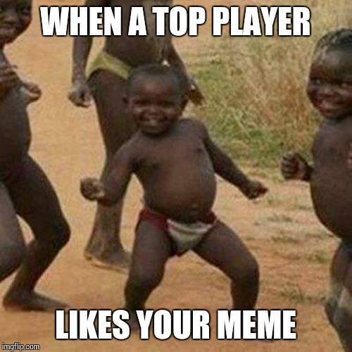 Third World Success Kid Meme | WHEN A TOP PLAYER LIKES YOUR MEME | image tagged in memes,third world success kid | made w/ Imgflip meme maker
