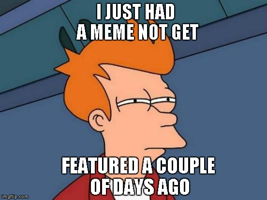 Futurama Fry Meme | I JUST HAD A MEME NOT GET FEATURED A COUPLE OF DAYS AGO | image tagged in memes,futurama fry | made w/ Imgflip meme maker