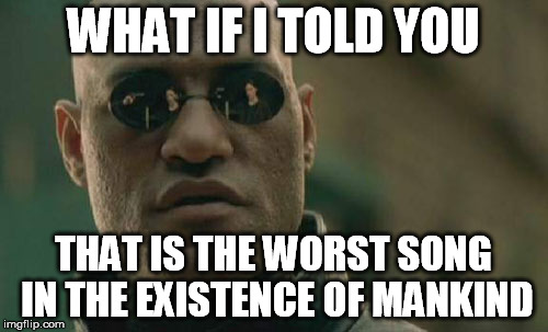 Matrix Morpheus Meme | WHAT IF I TOLD YOU THAT IS THE WORST SONG IN THE EXISTENCE OF MANKIND | image tagged in memes,matrix morpheus | made w/ Imgflip meme maker