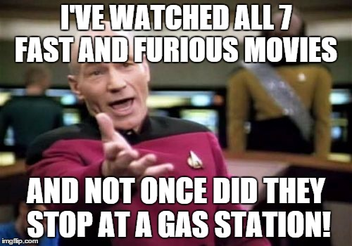 Picard Wtf Meme | I'VE WATCHED ALL 7 FAST AND FURIOUS MOVIES AND NOT ONCE DID THEY STOP AT A GAS STATION! | image tagged in memes,picard wtf | made w/ Imgflip meme maker