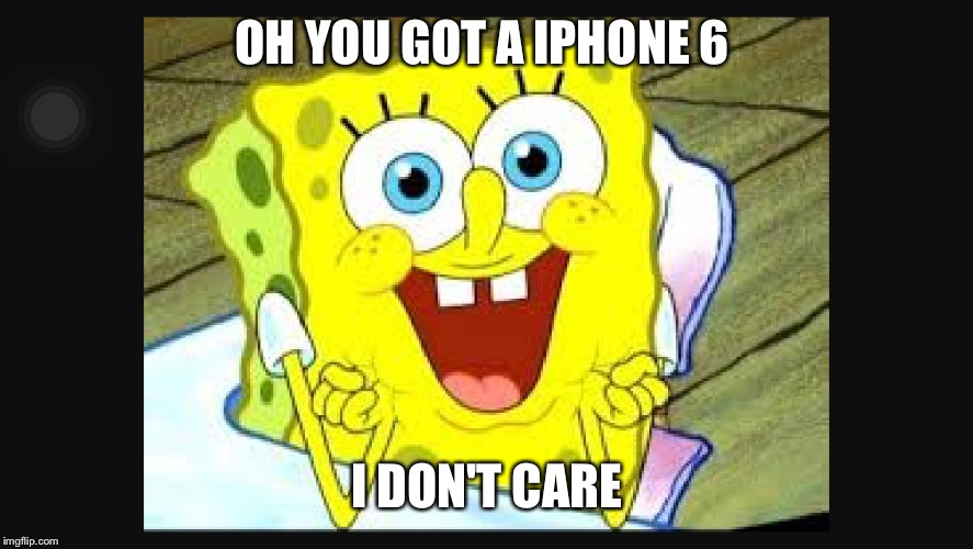 I don't care  | OH YOU GOT A IPHONE 6 I DON'T CARE | image tagged in i don't care  | made w/ Imgflip meme maker