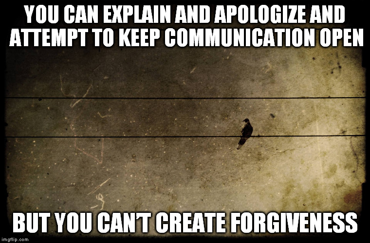 Gone | YOU CAN EXPLAIN AND APOLOGIZE AND ATTEMPT TO KEEP COMMUNICATION OPEN BUT YOU CAN'T CREATE FORGIVENESS | image tagged in emotional,feelings,friendship,disconnect | made w/ Imgflip meme maker