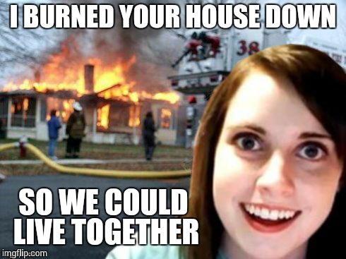Disaster Overly Attached Girlfriend | I BURNED YOUR HOUSE DOWN SO WE COULD LIVE TOGETHER | image tagged in disaster overly attached girlfriend | made w/ Imgflip meme maker