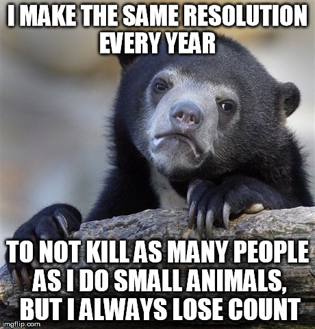 Resolution  Bear's Confession Bear Moment | I MAKE THE SAME RESOLUTION EVERY YEAR TO NOT KILL AS MANY PEOPLE AS I DO SMALL ANIMALS, BUT I ALWAYS LOSE COUNT | image tagged in memes,confession bear,animal on animal violence,predator vs prey | made w/ Imgflip meme maker