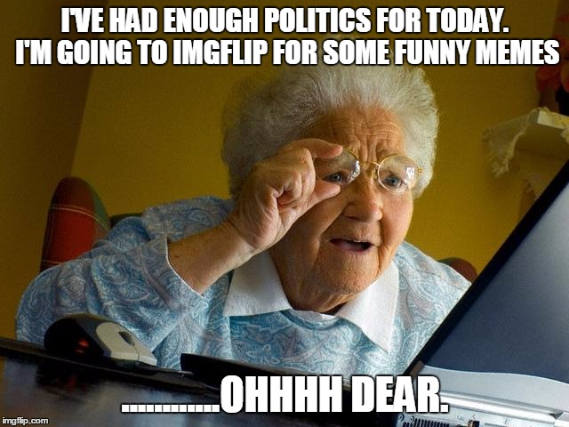 Grandma Finds The Internet Meme | I'VE HAD ENOUGH POLITICS FOR TODAY. I'M GOING TO IMGFLIP FOR SOME FUNNY MEMES ............OHHHH DEAR. | image tagged in memes,grandma finds the internet | made w/ Imgflip meme maker
