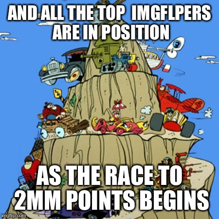 Wacky racers | AND ALL THE TOP  IMGFLPERS ARE IN POSITION AS THE RACE TO 2MM POINTS BEGINS | image tagged in imgflip,raydog,socrates,entertainer28,one million points | made w/ Imgflip meme maker