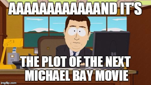 AAAAAAAAAAAAND IT'S THE PLOT OF THE NEXT MICHAEL BAY MOVIE | made w/ Imgflip meme maker