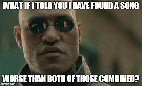 Matrix Morpheus Meme | WHAT IF I TOLD YOU I HAVE FOUND A SONG WORSE THAN BOTH OF THOSE COMBINED? | image tagged in memes,matrix morpheus | made w/ Imgflip meme maker
