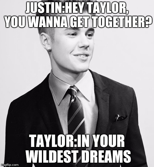 Justin Bieber Suit | JUSTIN:HEY TAYLOR, YOU WANNA GET TOGETHER? TAYLOR:IN YOUR WILDEST DREAMS | image tagged in memes,justin bieber suit | made w/ Imgflip meme maker