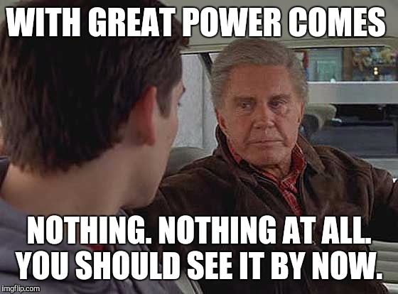 With great power comes nothing included | WITH GREAT POWER COMES NOTHING. NOTHING AT ALL. YOU SHOULD SEE IT BY NOW. | image tagged in memes,uncle ben,spiderman | made w/ Imgflip meme maker