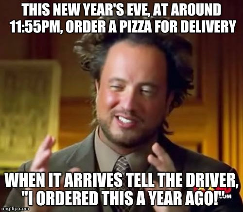 "Ancient Aliens Meme | THIS NEW YEAR'S EVE, AT AROUND 11:55PM, ORDER A PIZZA FOR DELIVERY WHEN IT ARRIVES TELL THE DRIVER, ""I ORDERED THIS A YEAR AGO!"" 