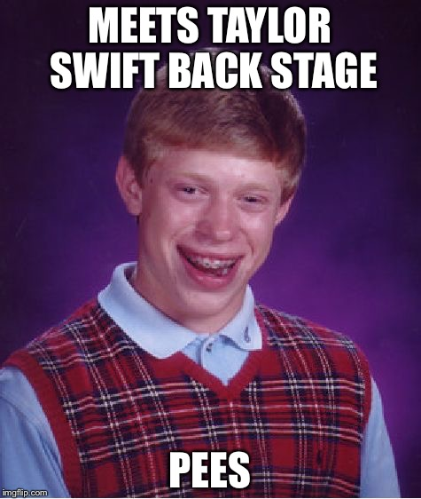 Bad Luck Brian Meme | MEETS TAYLOR SWIFT BACK STAGE PEES | image tagged in memes,bad luck brian | made w/ Imgflip meme maker