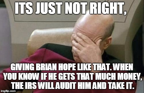 Captain Picard Facepalm Meme | ITS JUST NOT RIGHT, GIVING BRIAN HOPE LIKE THAT. WHEN YOU KNOW IF HE GETS THAT MUCH MONEY, THE IRS WILL AUDIT HIM AND TAKE IT. | image tagged in memes,captain picard facepalm | made w/ Imgflip meme maker