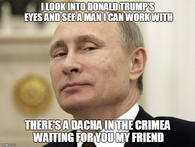you other GOP droogs are welcome as well | I LOOK INTO DONALD TRUMP'S EYES AND SEE A MAN I CAN WORK WITH THERE'S A DACHA IN THE CRIMEA WAITING FOR YOU MY FRIEND | image tagged in donald trump,putin,politics | made w/ Imgflip meme maker