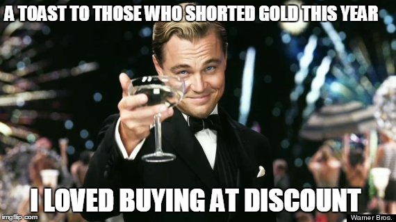 Buying Gold at Discount | A TOAST TO THOSE WHO SHORTED GOLD THIS YEAR I LOVED BUYING AT DISCOUNT | image tagged in dicaprio,gold,investing,finance | made w/ Imgflip meme maker