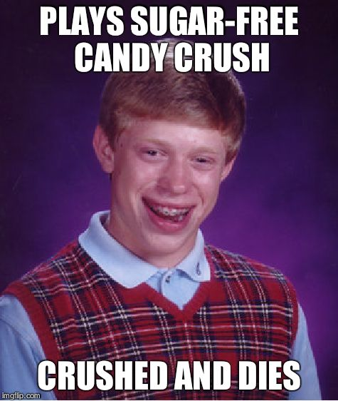 Bad Luck Brian Meme | PLAYS SUGAR-FREE CANDY CRUSH CRUSHED AND DIES | image tagged in memes,bad luck brian | made w/ Imgflip meme maker