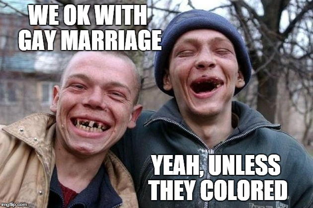 WE OK WITH GAY MARRIAGE YEAH, UNLESS THEY COLORED | made w/ Imgflip meme maker