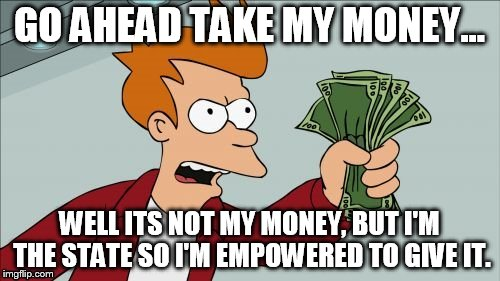 GO AHEAD TAKE MY MONEY... WELL ITS NOT MY MONEY, BUT I'M THE STATE SO I'M EMPOWERED TO GIVE IT. | made w/ Imgflip meme maker