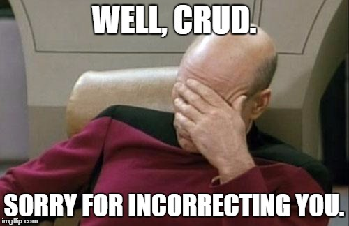 Captain Picard Facepalm Meme | WELL, CRUD. SORRY FOR INCORRECTING YOU. | image tagged in memes,captain picard facepalm | made w/ Imgflip meme maker