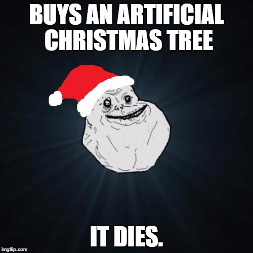 Not even a plastic tree can stand to be with him.  | BUYS AN ARTIFICIAL CHRISTMAS TREE IT DIES. | image tagged in memes,forever alone christmas,forever alone,christmas,christmas tree | made w/ Imgflip meme maker
