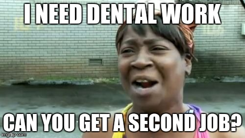 Aint Nobody Got Time For That Meme | I NEED DENTAL WORK CAN YOU GET A SECOND JOB? | image tagged in memes,aint nobody got time for that | made w/ Imgflip meme maker